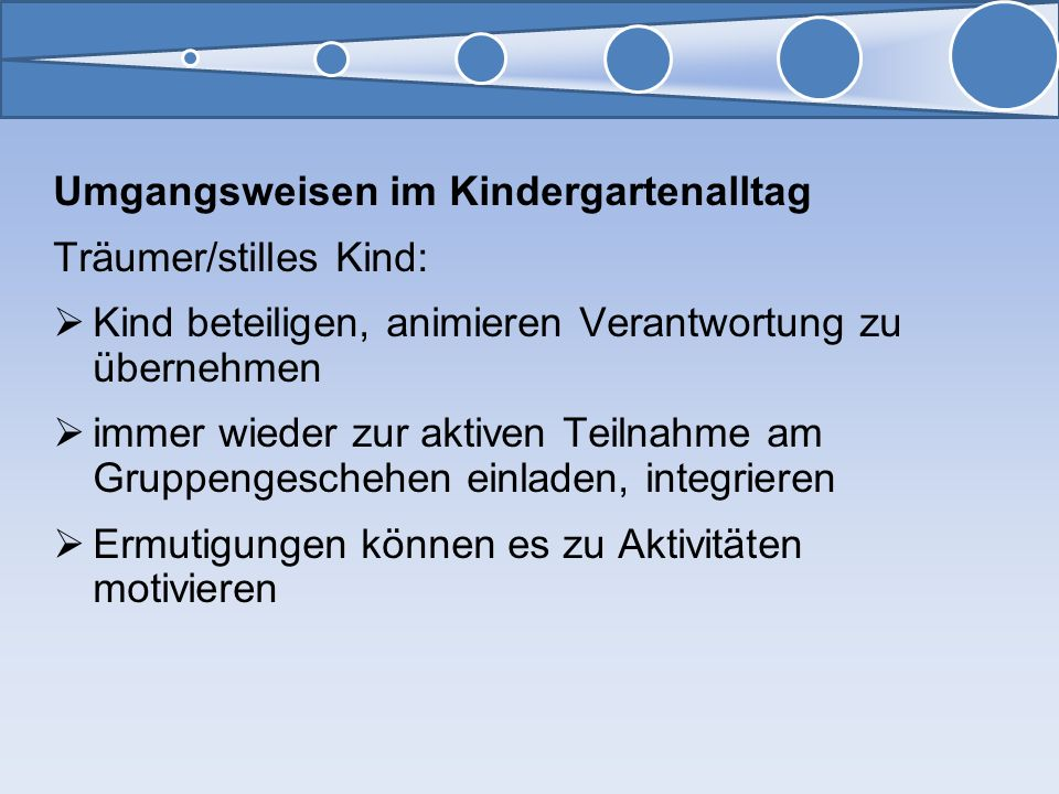 Umgangsweisen im Kindergartenalltag Träumer/stilles Kind: Kind beteiligen, animieren Verantwortung zu übernehmen immer wieder zur aktiven Teilnahme am