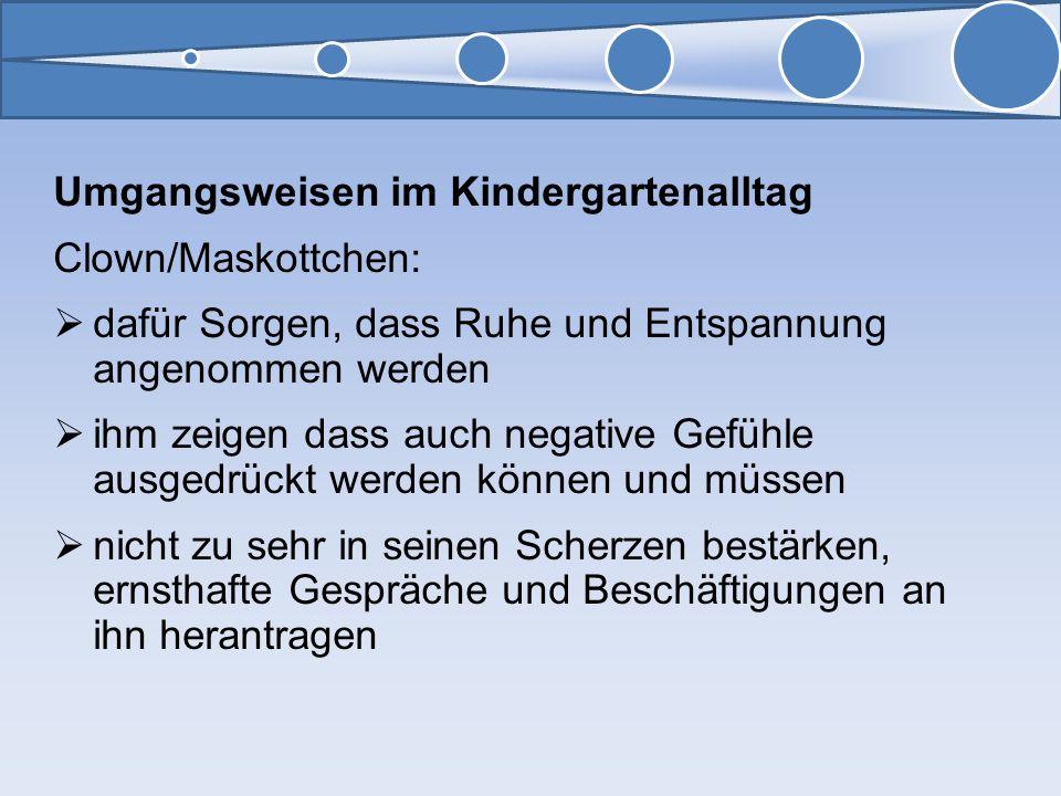 Umgangsweisen im Kindergartenalltag Clown/Maskottchen: dafür Sorgen, dass Ruhe und Entspannung angenommen werden ihm zeigen dass auch negative Gefühle