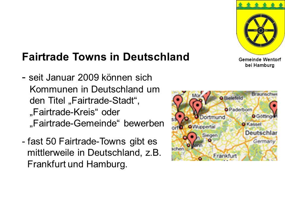 Gemeinde Wentorf bei Hamburg Kriterien für Fairtrade Towns 1.Beschluss der Kommune, dass bei allen Sitzungen der Ausschüsse und der Gemeindevertretung sowie im Büro des Bürgermeisters Fairtrade-Kaffee sowie ein weiteres Produkt aus fairem Handel verwendet wird.