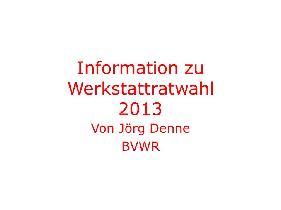Information zu Werkstattratwahl 2013 Von Jörg Denne BVWR