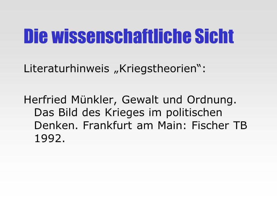 Die wissenschaftliche Sicht Literaturhinweis Kriegstheorien: Herfried Münkler, Gewalt und Ordnung. Das Bild des Krieges im politischen Denken. Frankfu