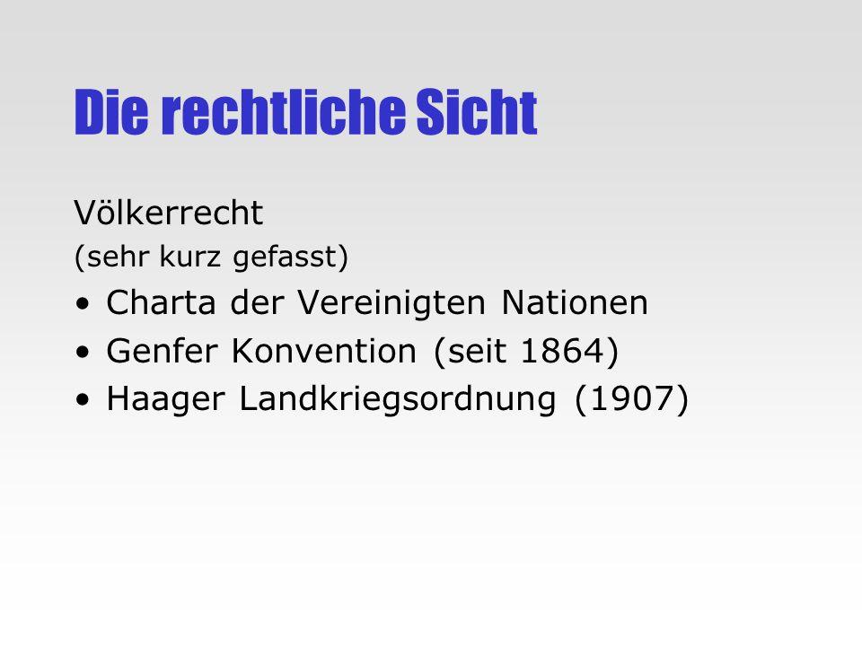 Die rechtliche Sicht Völkerrecht (sehr kurz gefasst) Charta der Vereinigten Nationen Genfer Konvention (seit 1864) Haager Landkriegsordnung (1907)