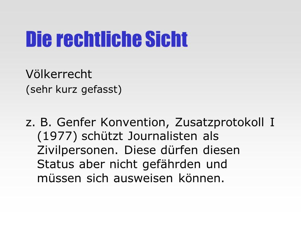 Die rechtliche Sicht Völkerrecht (sehr kurz gefasst) z. B. Genfer Konvention, Zusatzprotokoll I (1977) schützt Journalisten als Zivilpersonen. Diese d