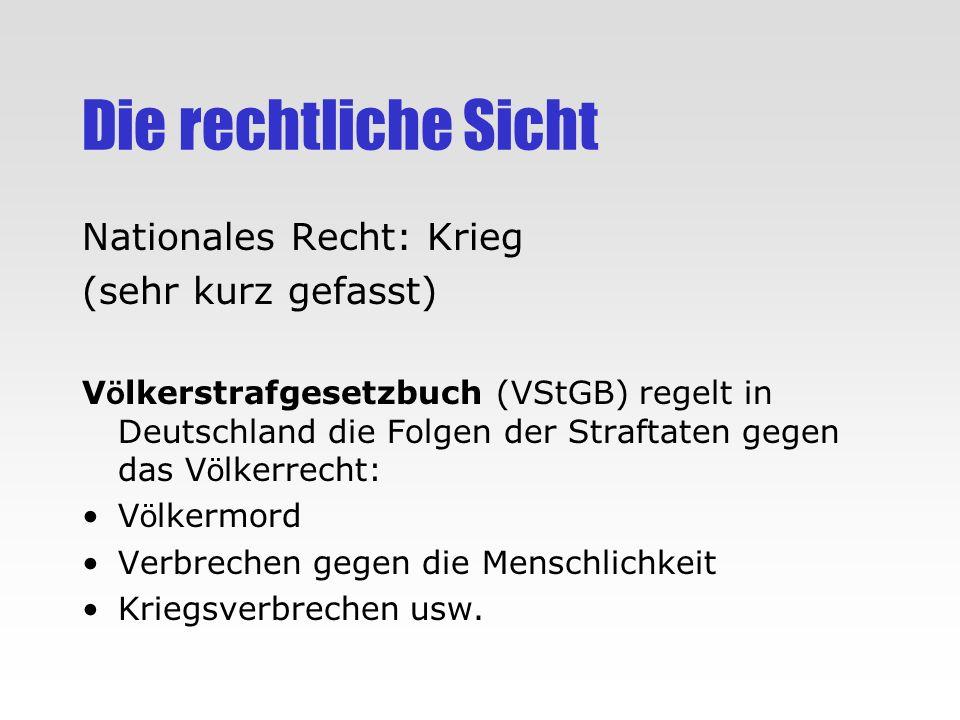 Die rechtliche Sicht Nationales Recht: Krieg (sehr kurz gefasst) V ö lkerstrafgesetzbuch (VStGB) regelt in Deutschland die Folgen der Straftaten gegen