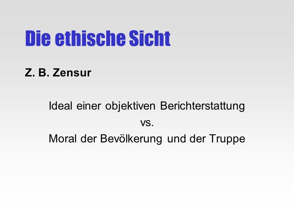 Die ethische Sicht Z. B. Zensur Ideal einer objektiven Berichterstattung vs. Moral der Bevölkerung und der Truppe