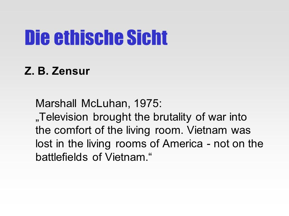 Die ethische Sicht Z. B. Zensur Marshall McLuhan, 1975: Television brought the brutality of war into the comfort of the living room. Vietnam was lost