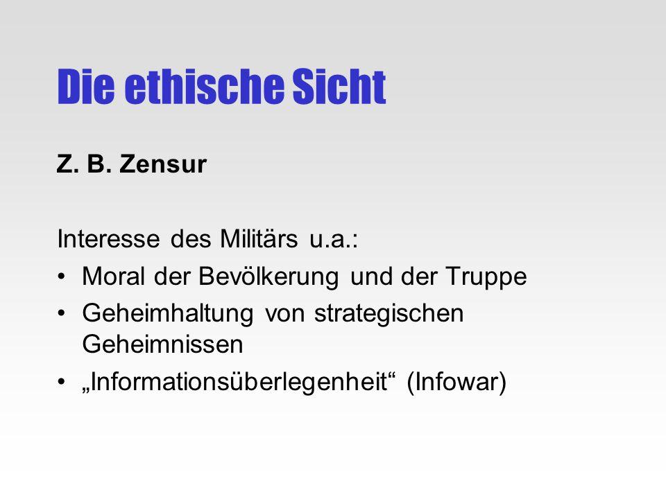 Die ethische Sicht Z. B. Zensur Interesse des Militärs u.a.: Moral der Bevölkerung und der Truppe Geheimhaltung von strategischen Geheimnissen Informa