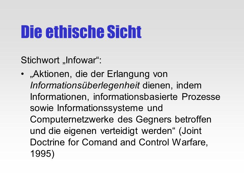 Die ethische Sicht Stichwort Infowar: Aktionen, die der Erlangung von Informationsüberlegenheit dienen, indem Informationen, informationsbasierte Proz