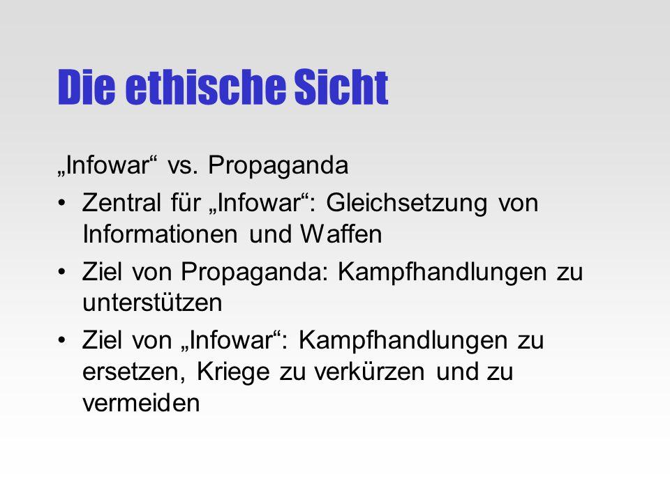 Die ethische Sicht Infowar vs. Propaganda Zentral für Infowar: Gleichsetzung von Informationen und Waffen Ziel von Propaganda: Kampfhandlungen zu unte