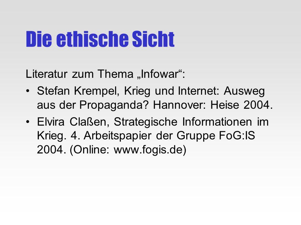 Die ethische Sicht Literatur zum Thema Infowar: Stefan Krempel, Krieg und Internet: Ausweg aus der Propaganda? Hannover: Heise 2004. Elvira Claßen, St