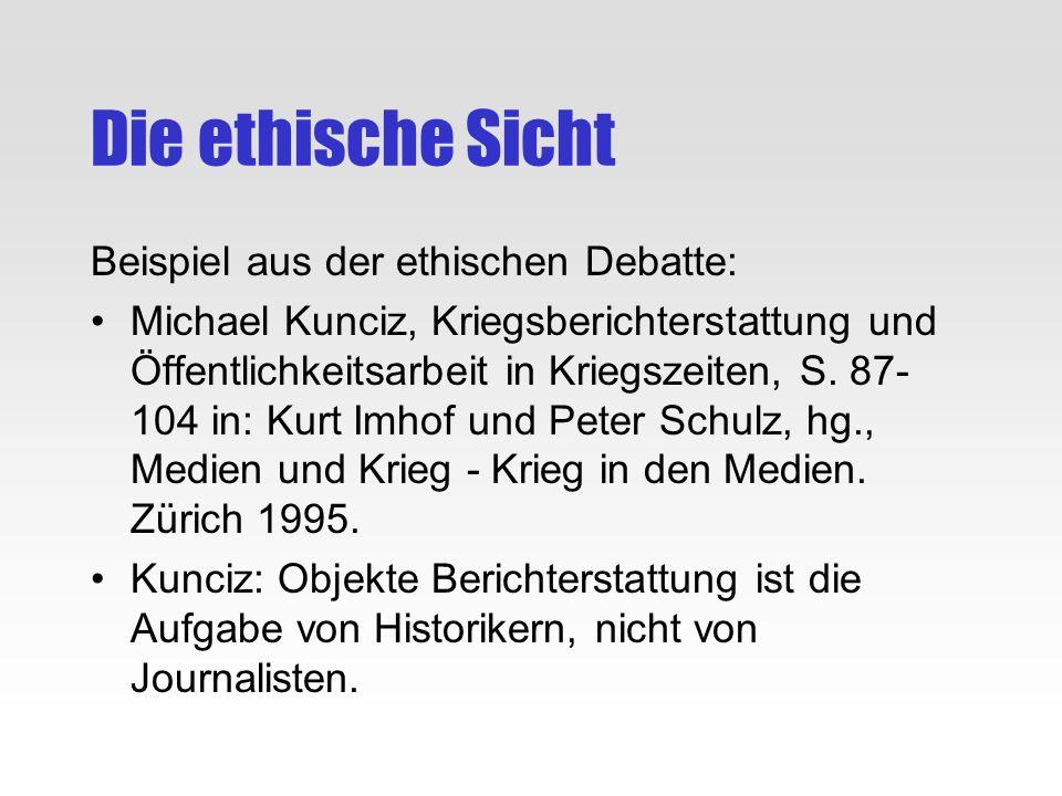 Die ethische Sicht Beispiel aus der ethischen Debatte: Michael Kunciz, Kriegsberichterstattung und Öffentlichkeitsarbeit in Kriegszeiten, S. 87- 104 i