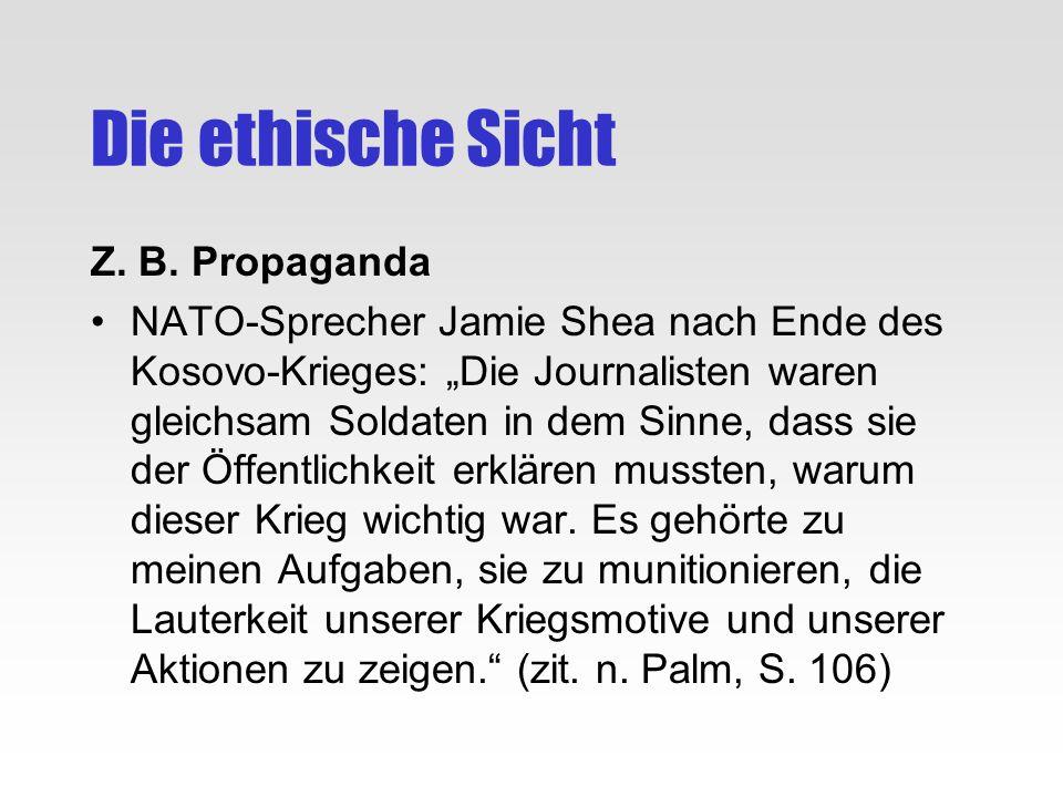 Die ethische Sicht Z. B. Propaganda NATO-Sprecher Jamie Shea nach Ende des Kosovo-Krieges: Die Journalisten waren gleichsam Soldaten in dem Sinne, das