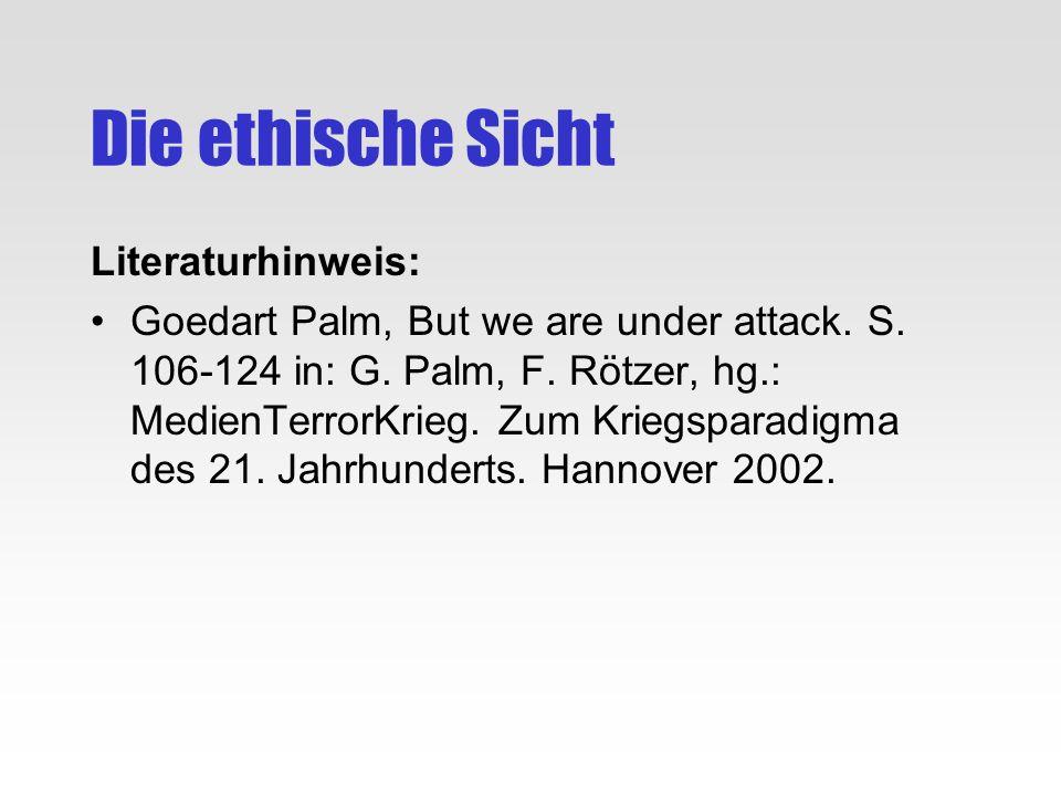 Die ethische Sicht Literaturhinweis: Goedart Palm, But we are under attack. S. 106-124 in: G. Palm, F. Rötzer, hg.: MedienTerrorKrieg. Zum Kriegsparad