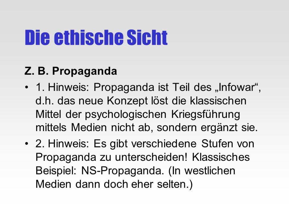 Die ethische Sicht Z. B. Propaganda 1. Hinweis: Propaganda ist Teil des Infowar, d.h. das neue Konzept löst die klassischen Mittel der psychologischen