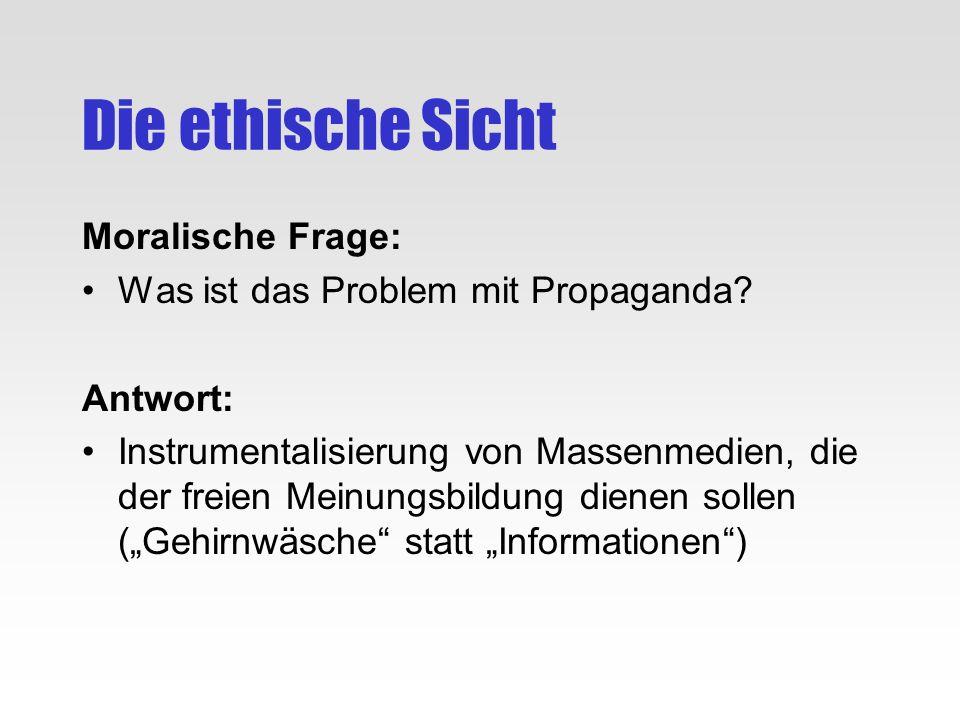 Die ethische Sicht Moralische Frage: Was ist das Problem mit Propaganda? Antwort: Instrumentalisierung von Massenmedien, die der freien Meinungsbildun