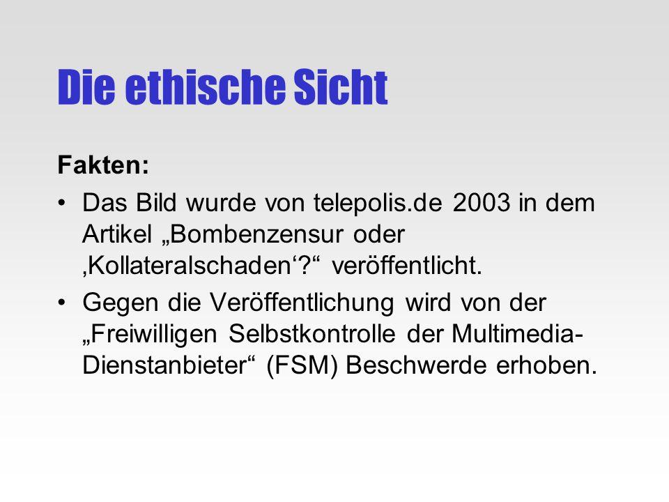 Die ethische Sicht Fakten: Das Bild wurde von telepolis.de 2003 in dem Artikel Bombenzensur oder Kollateralschaden? veröffentlicht. Gegen die Veröffen