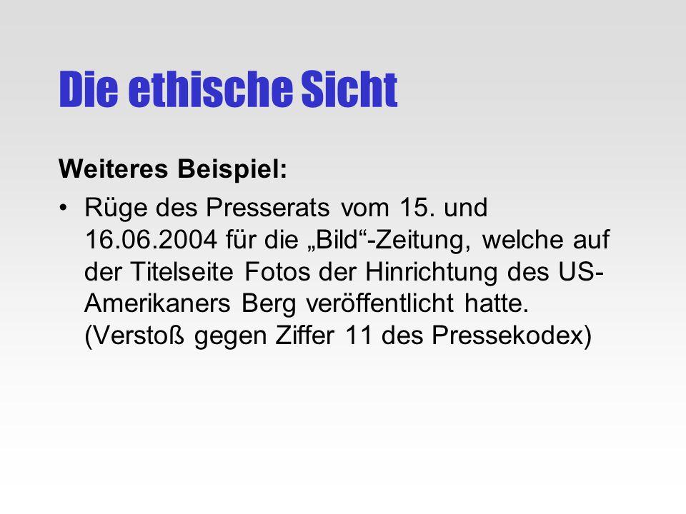 Die ethische Sicht Weiteres Beispiel: Rüge des Presserats vom 15. und 16.06.2004 für die Bild-Zeitung, welche auf der Titelseite Fotos der Hinrichtung