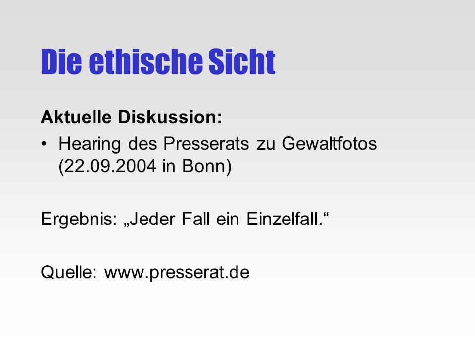 Die ethische Sicht Aktuelle Diskussion: Hearing des Presserats zu Gewaltfotos (22.09.2004 in Bonn) Ergebnis: Jeder Fall ein Einzelfall. Quelle: www.pr