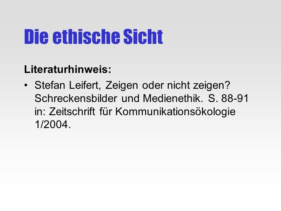 Die ethische Sicht Literaturhinweis: Stefan Leifert, Zeigen oder nicht zeigen? Schreckensbilder und Medienethik. S. 88-91 in: Zeitschrift für Kommunik