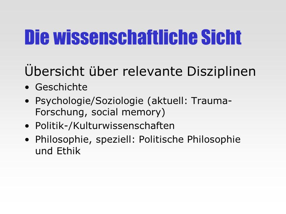 Die wissenschaftliche Sicht Übersicht über relevante Disziplinen Geschichte Psychologie/Soziologie (aktuell: Trauma- Forschung, social memory) Politik