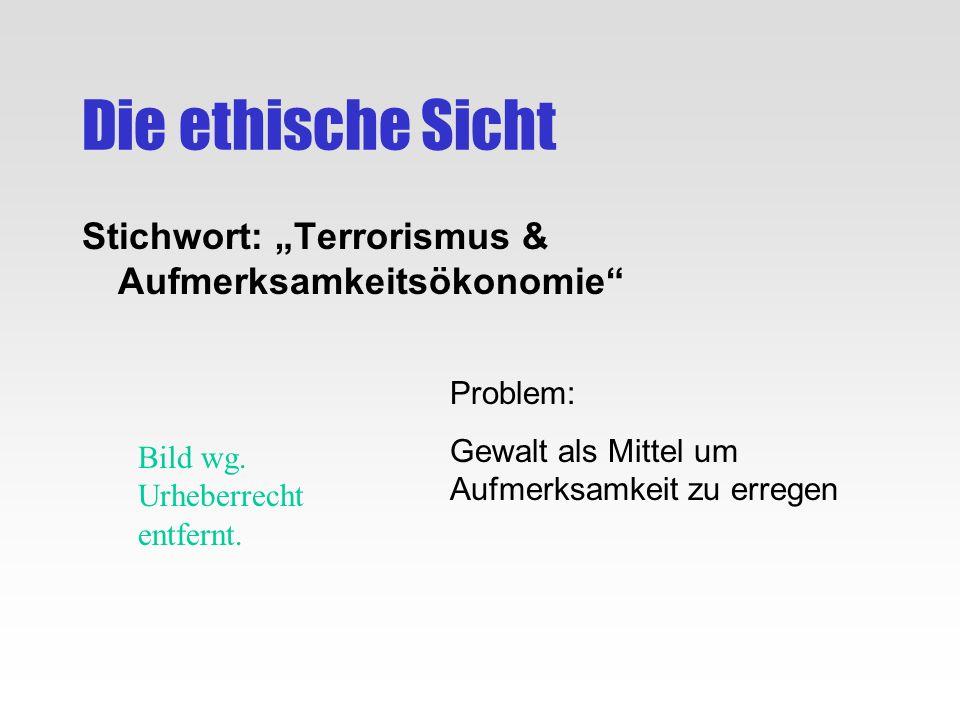 Die ethische Sicht Stichwort: Terrorismus & Aufmerksamkeitsökonomie Problem: Gewalt als Mittel um Aufmerksamkeit zu erregen Bild wg. Urheberrecht entf