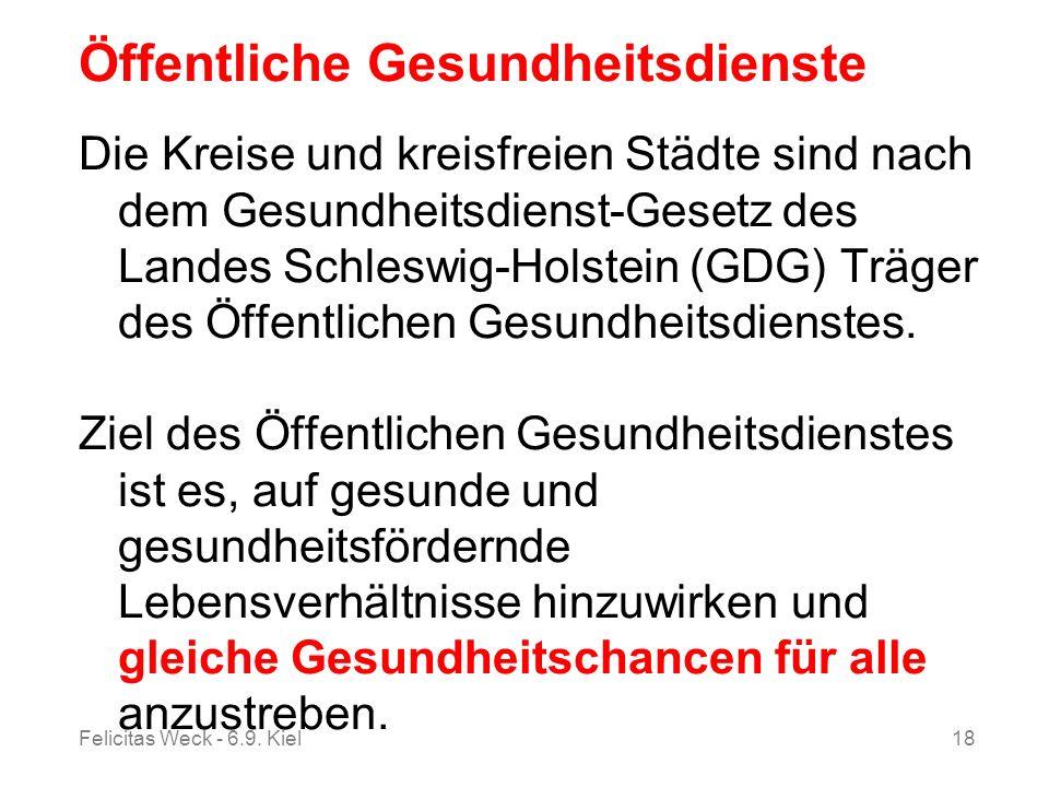 Felicitas Weck - 6.9. Kiel18 Öffentliche Gesundheitsdienste Die Kreise und kreisfreien Städte sind nach dem Gesundheitsdienst-Gesetz des Landes Schles