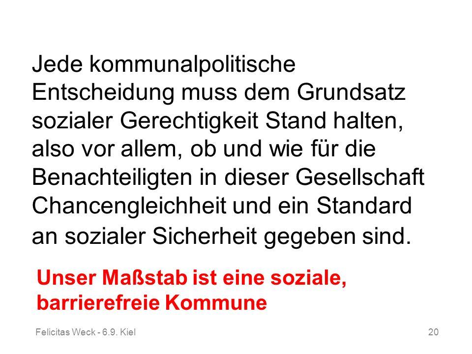 Felicitas Weck - 6.9. Kiel20 Jede kommunalpolitische Entscheidung muss dem Grundsatz sozialer Gerechtigkeit Stand halten, also vor allem, ob und wie f