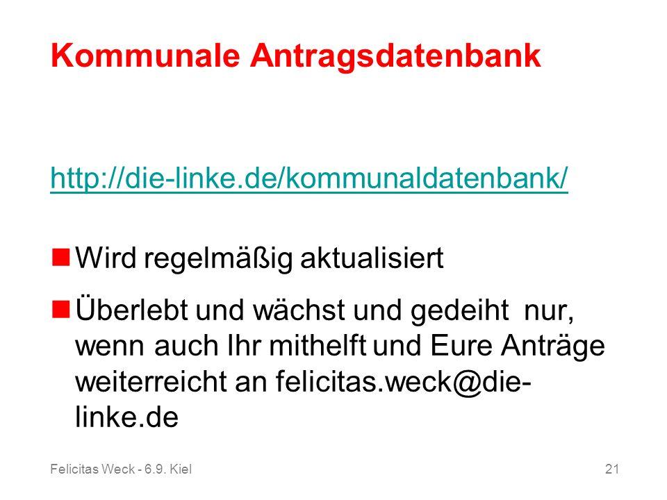 Felicitas Weck - 6.9. Kiel21 Kommunale Antragsdatenbank http://die-linke.de/kommunaldatenbank/ Wird regelmäßig aktualisiert Überlebt und wächst und ge
