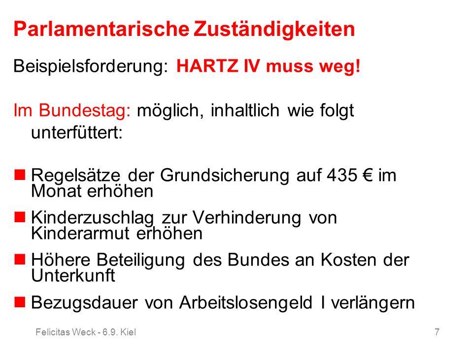 Felicitas Weck - 6.9. Kiel7 Parlamentarische Zuständigkeiten Beispielsforderung: HARTZ IV muss weg! Im Bundestag: möglich, inhaltlich wie folgt unterf