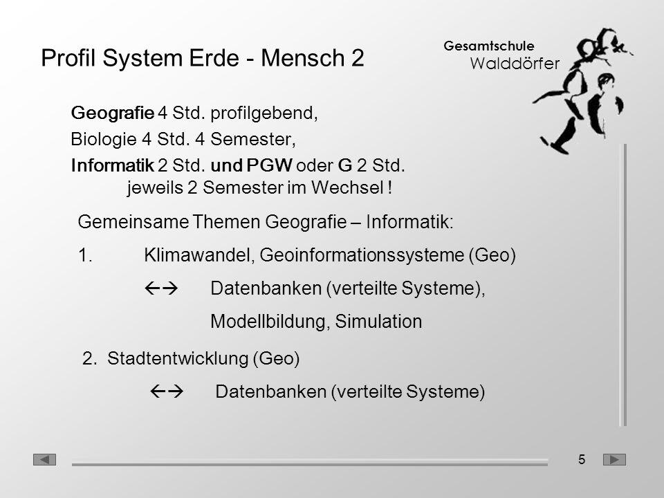 5 Gesamtschule Walddörfer Profil System Erde - Mensch 2 Geografie 4 Std. profilgebend, Biologie 4 Std. 4 Semester, Informatik 2 Std. und PGW oder G 2