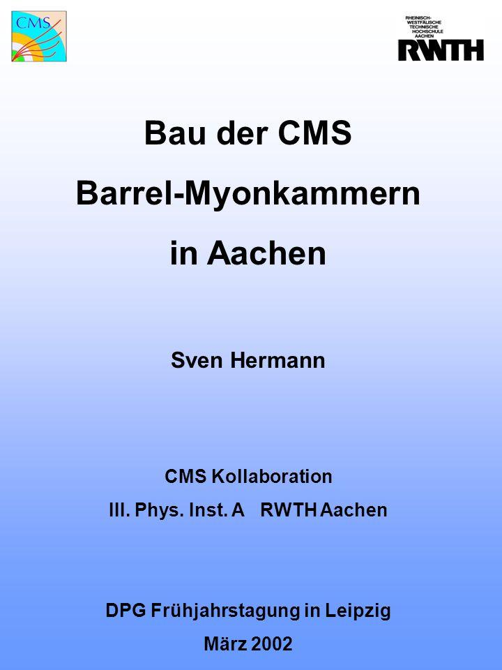 Bau der CMS Barrel-Myonkammern in Aachen Sven Hermann CMS Kollaboration III. Phys. Inst. A RWTH Aachen DPG Frühjahrstagung in Leipzig März 2002