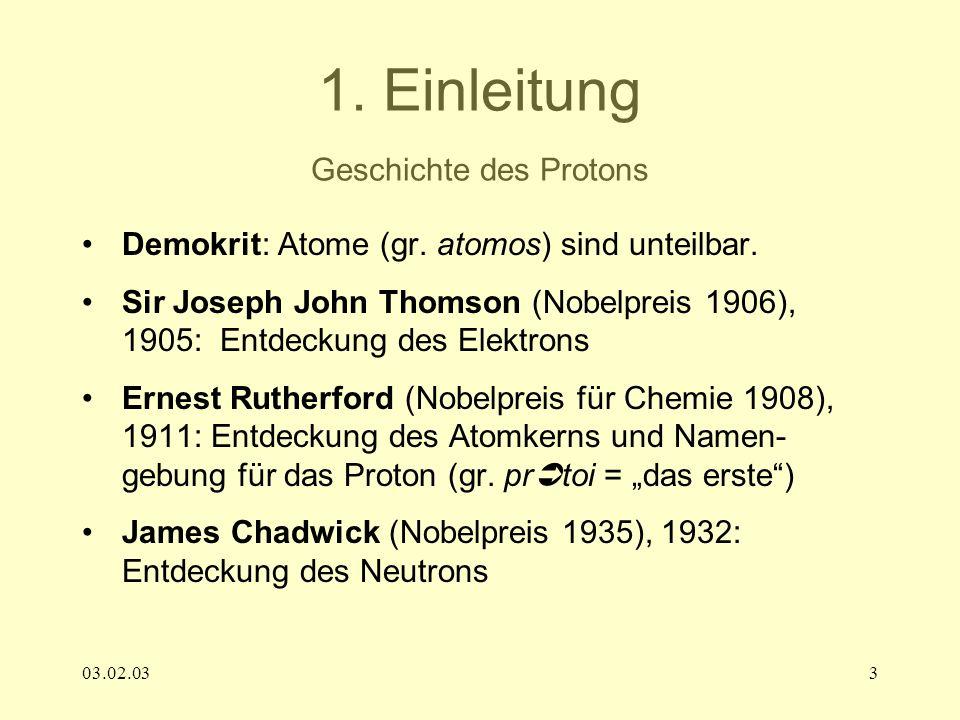 03.02.033 1. Einleitung Geschichte des Protons Demokrit: Atome (gr. atomos) sind unteilbar. Sir Joseph John Thomson (Nobelpreis 1906), 1905: Entdeckun