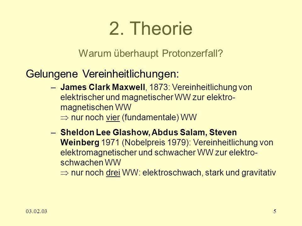 03.02.035 2. Theorie Warum überhaupt Protonzerfall? Gelungene Vereinheitlichungen: –James Clark Maxwell, 1873: Vereinheitlichung von elektrischer und