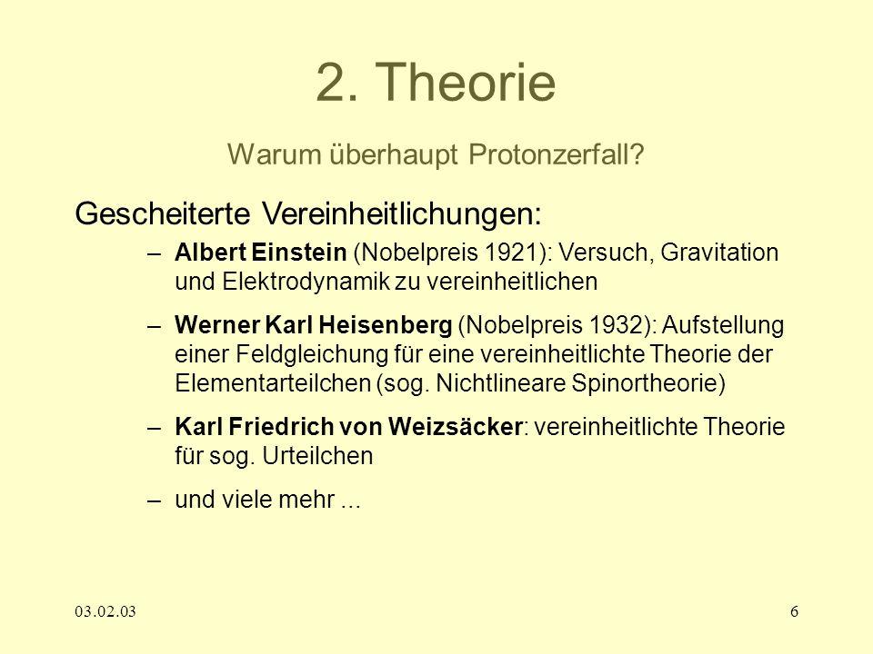 03.02.036 2. Theorie Warum überhaupt Protonzerfall? Gescheiterte Vereinheitlichungen: –Albert Einstein (Nobelpreis 1921): Versuch, Gravitation und Ele