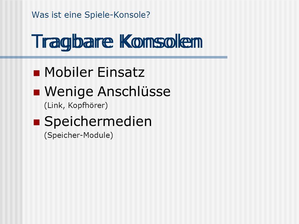 Was ist eine Spiele-Konsole? Tragbare Konsolen Mobiler Einsatz Wenige Anschlüsse (Link, Kopfhörer) Speichermedien (Speicher-Module) Tragbare Konsolen
