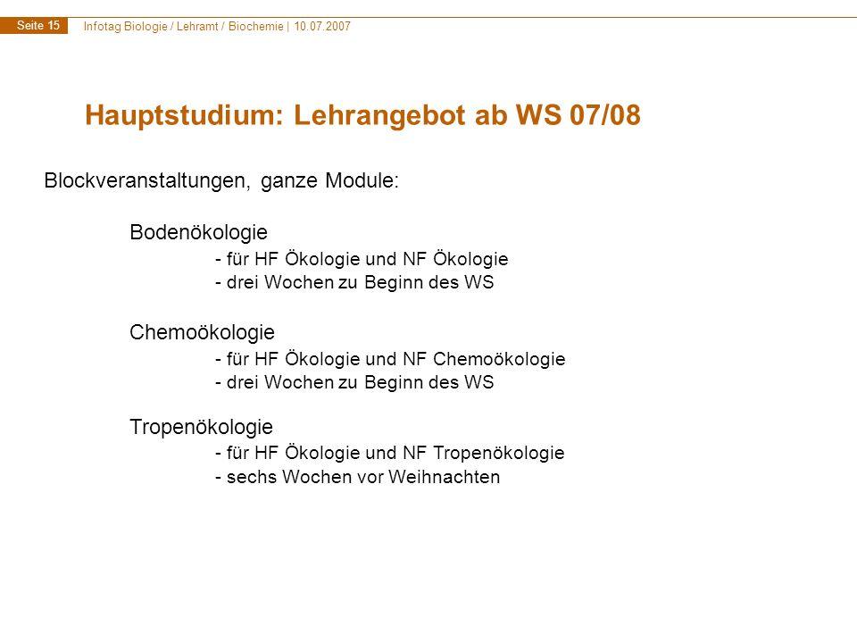 Infotag Biologie / Lehramt / Biochemie | 10.07.2007 Seite 15 Hauptstudium: Lehrangebot ab WS 07/08 Blockveranstaltungen, ganze Module: Bodenökologie - für HF Ökologie und NF Ökologie - drei Wochen zu Beginn des WS Chemoökologie - für HF Ökologie und NF Chemoökologie - drei Wochen zu Beginn des WS Tropenökologie - für HF Ökologie und NF Tropenökologie - sechs Wochen vor Weihnachten