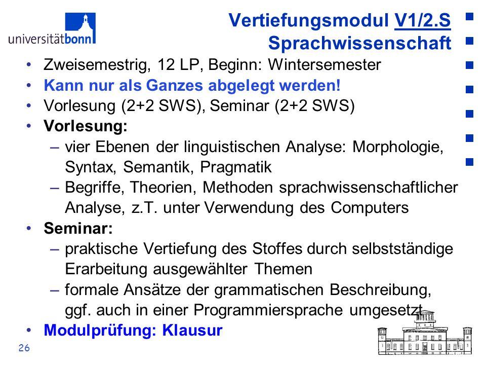 26 Vertiefungsmodul V1/2.S Sprachwissenschaft Zweisemestrig, 12 LP, Beginn: Wintersemester Kann nur als Ganzes abgelegt werden! Vorlesung (2+2 SWS), S