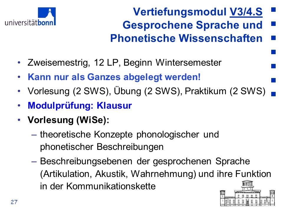 27 Vertiefungsmodul V3/4.S Gesprochene Sprache und Phonetische Wissenschaften Zweisemestrig, 12 LP, Beginn Wintersemester Kann nur als Ganzes abgelegt