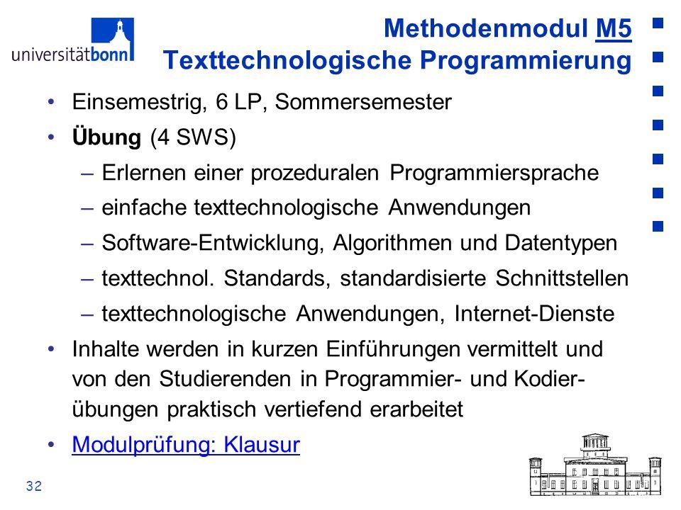 32 Methodenmodul M5 Texttechnologische Programmierung Einsemestrig, 6 LP, Sommersemester Übung (4 SWS) –Erlernen einer prozeduralen Programmiersprache