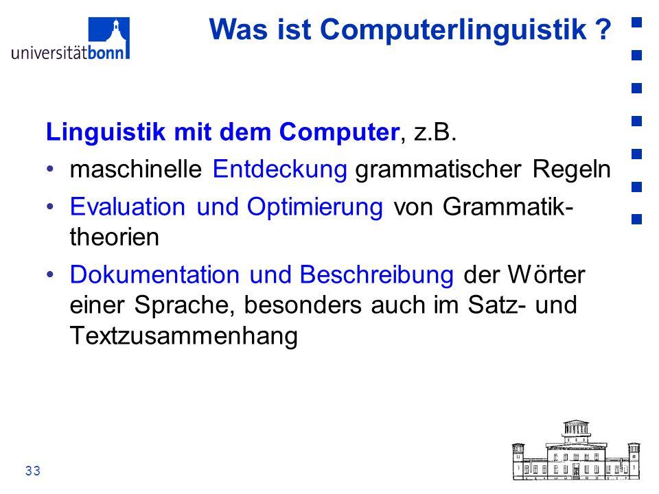 33 Was ist Computerlinguistik ? Linguistik mit dem Computer, z.B. maschinelle Entdeckung grammatischer Regeln Evaluation und Optimierung von Grammatik