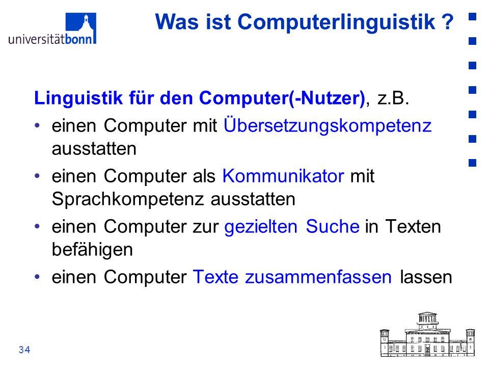 34 Was ist Computerlinguistik ? Linguistik für den Computer(-Nutzer), z.B. einen Computer mit Übersetzungskompetenz ausstatten einen Computer als Komm