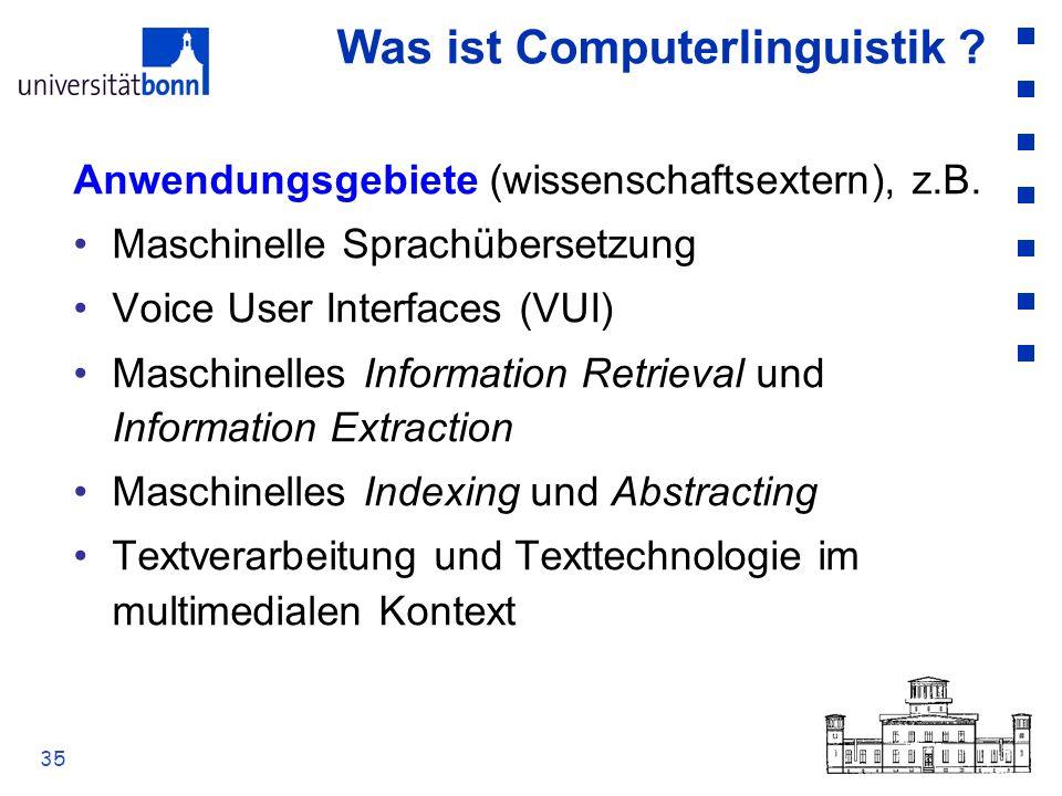 35 Was ist Computerlinguistik ? Anwendungsgebiete (wissenschaftsextern), z.B. Maschinelle Sprachübersetzung Voice User Interfaces (VUI) Maschinelles I