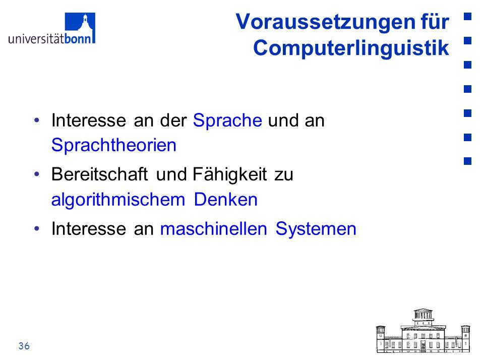 36 Voraussetzungen für Computerlinguistik Interesse an der Sprache und an Sprachtheorien Bereitschaft und Fähigkeit zu algorithmischem Denken Interess