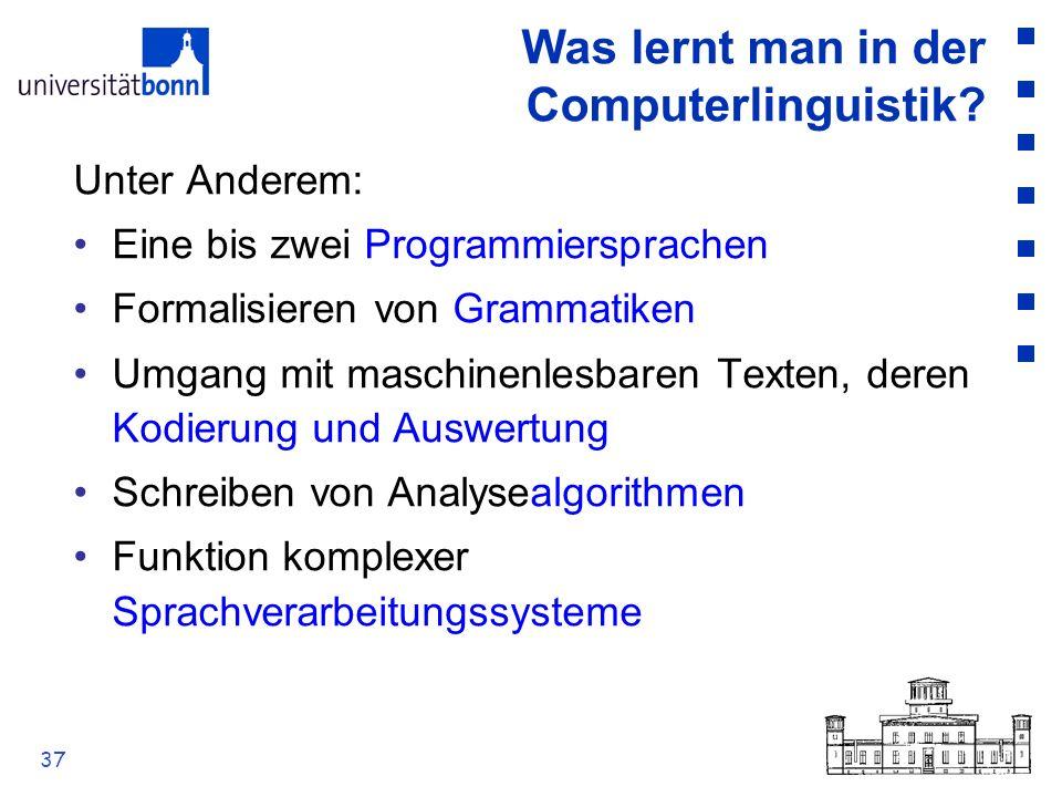 37 Was lernt man in der Computerlinguistik? Unter Anderem: Eine bis zwei Programmiersprachen Formalisieren von Grammatiken Umgang mit maschinenlesbare