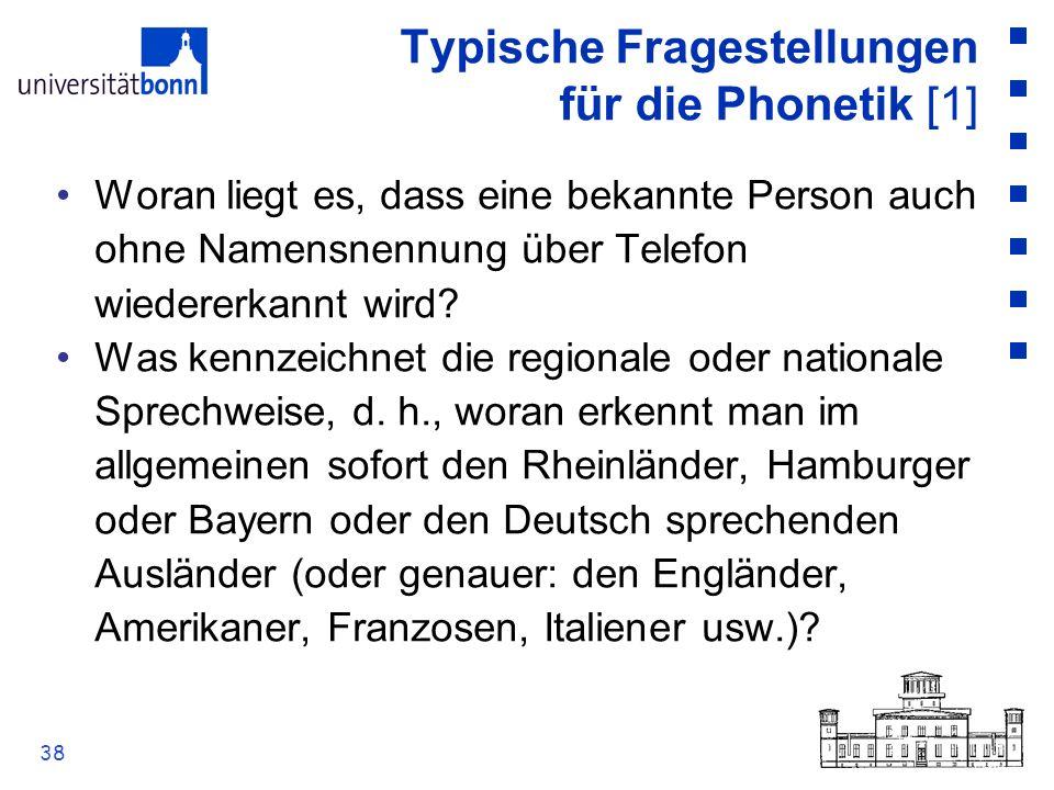 38 Typische Fragestellungen für die Phonetik [1] Woran liegt es, dass eine bekannte Person auch ohne Namensnennung über Telefon wiedererkannt wird? Wa