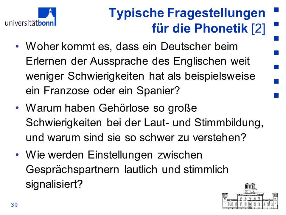 39 Typische Fragestellungen für die Phonetik [2] Woher kommt es, dass ein Deutscher beim Erlernen der Aussprache des Englischen weit weniger Schwierig