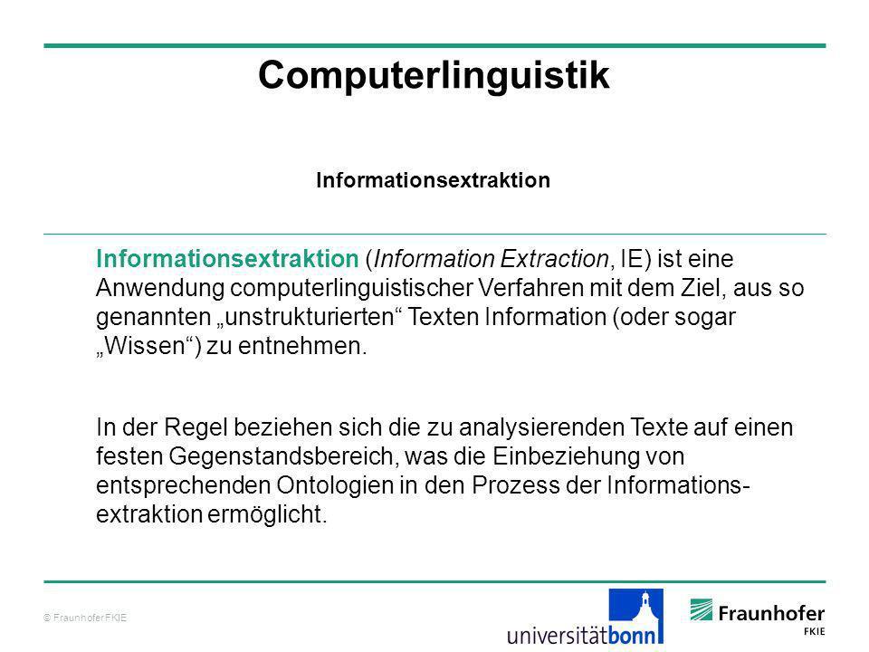 © Fraunhofer FKIE Computerlinguistik Informationsextraktion (Information Extraction, IE) ist eine Anwendung computerlinguistischer Verfahren mit dem Z