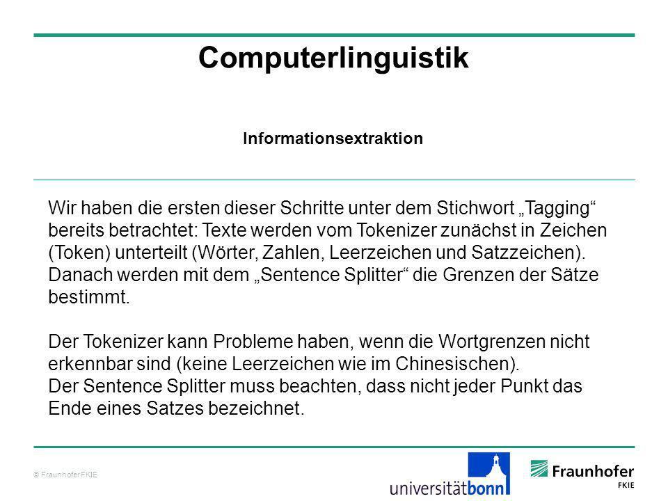 © Fraunhofer FKIE Computerlinguistik Informationsextraktion Wir haben die ersten dieser Schritte unter dem Stichwort Tagging bereits betrachtet: Texte