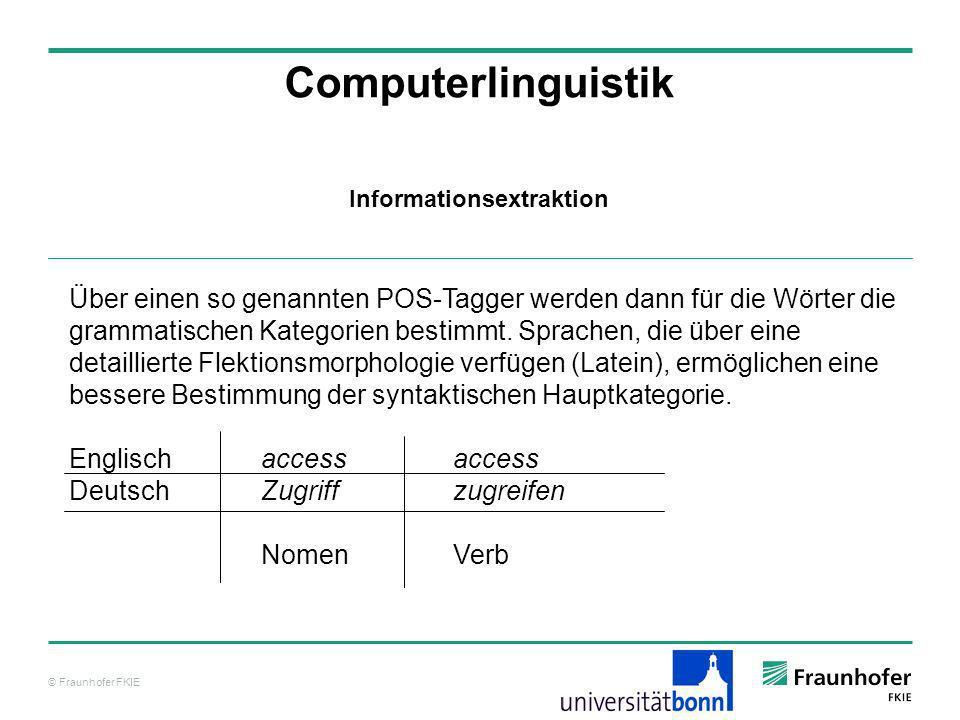 © Fraunhofer FKIE Computerlinguistik Informationsextraktion Über einen so genannten POS-Tagger werden dann für die Wörter die grammatischen Kategorien
