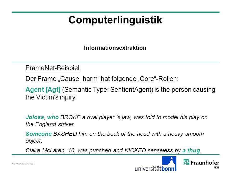 © Fraunhofer FKIE Computerlinguistik FrameNet-Beispiel Der Frame Cause_harm hat folgende Core-Rollen: Agent [Agt] (Semantic Type: SentientAgent) is th